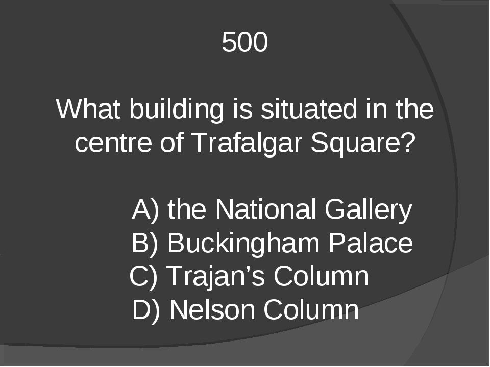 500 What building is situated in the centre of Trafalgar Square? A) the Natio...