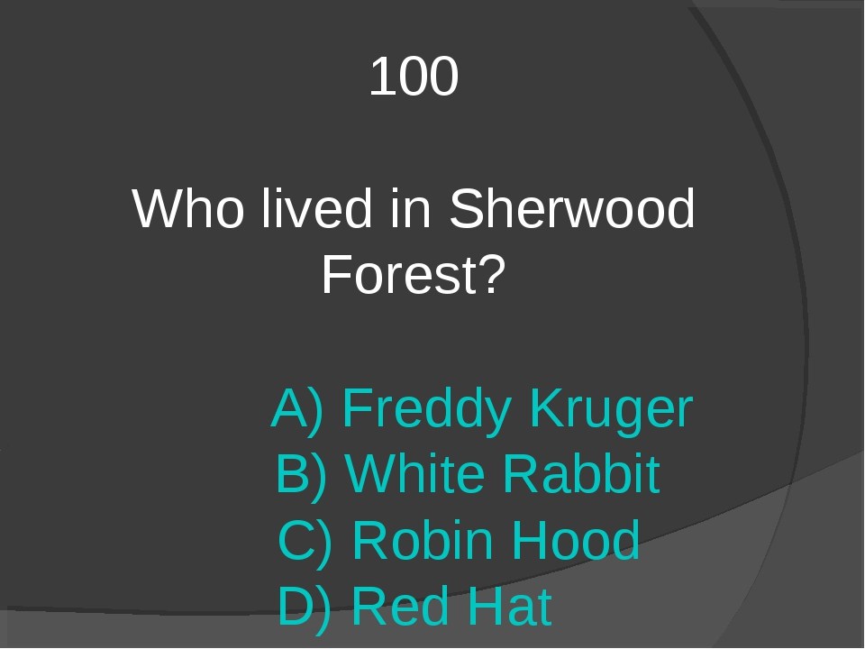 100 Who lived in Sherwood Forest? A) Freddy Kruger B) White Rabbit C) Robin H...