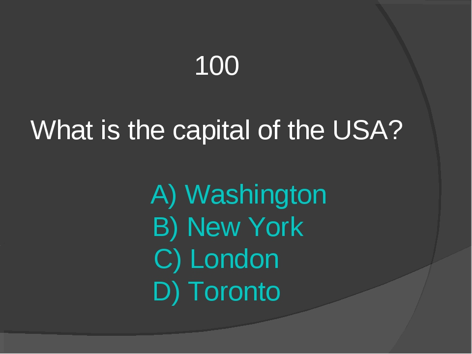 100 What is the capital of the USA? A) Washington B) New York C) London D) To...