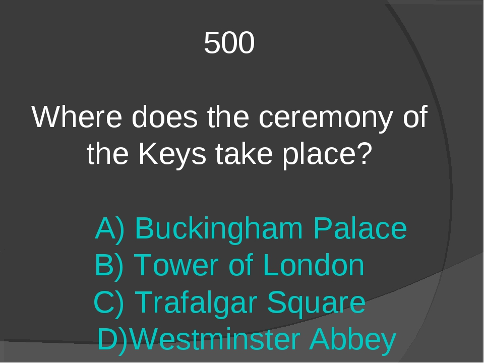 500 Where does the ceremony of the Keys take place? A) Buckingham Palace B) T...