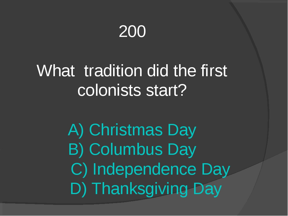 200 What tradition did the first colonists start? A) Christmas Day B) Columbu...