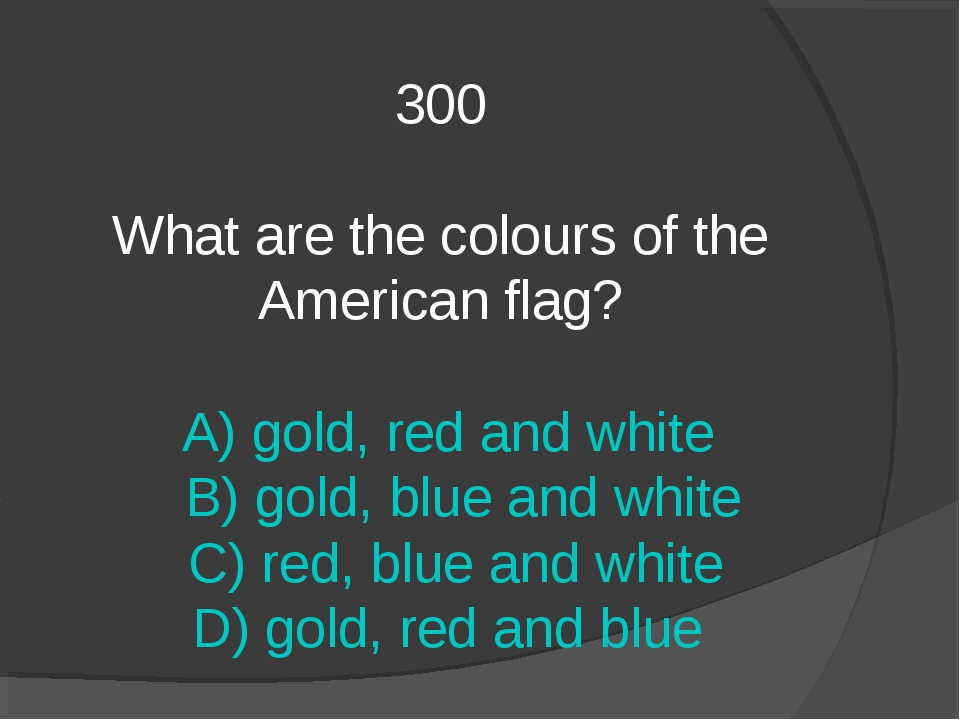 300 What are the colours of the American flag? A) gold, red and white B) gold...