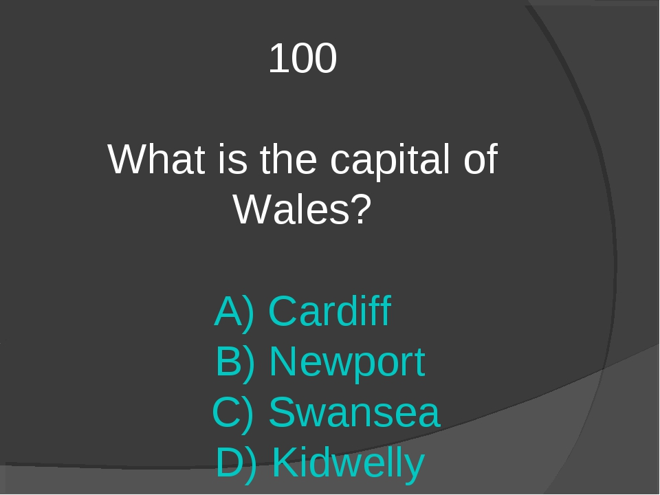 100 What is the capital of Wales? A) Cardiff B) Newport C) Swansea D) Kidwelly