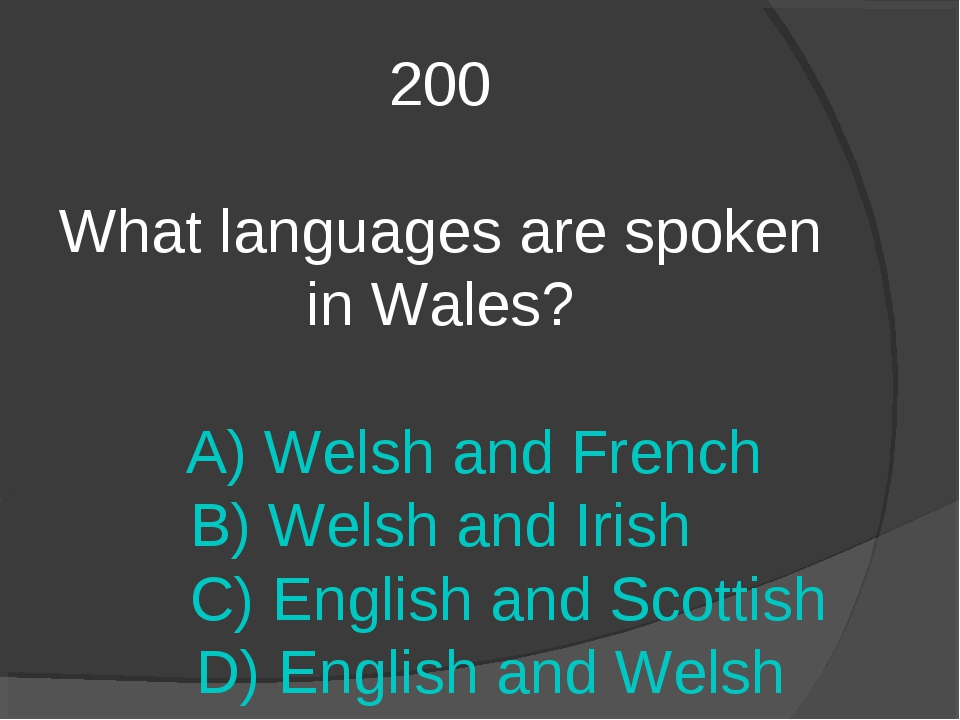 200 What languages are spoken in Wales? A) Welsh and French B) Welsh and Iris...