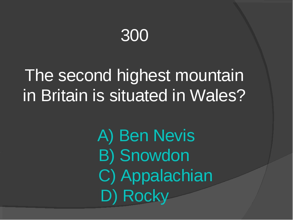 300 The second highest mountain in Britain is situated in Wales? A) Ben Nevis...