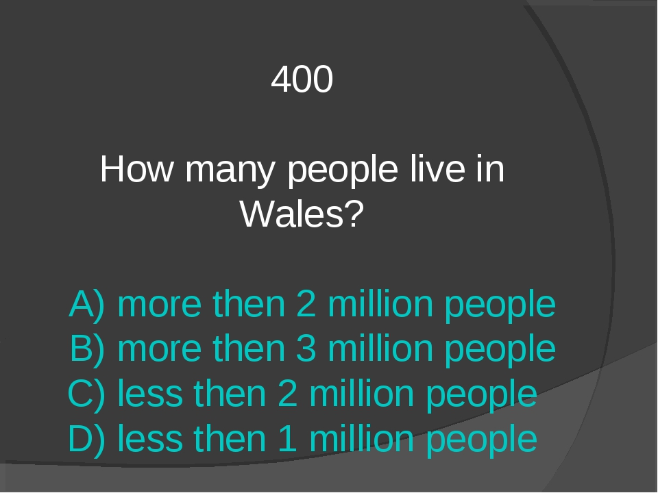 400 How many people live in Wales? A) more then 2 million people B) more then...