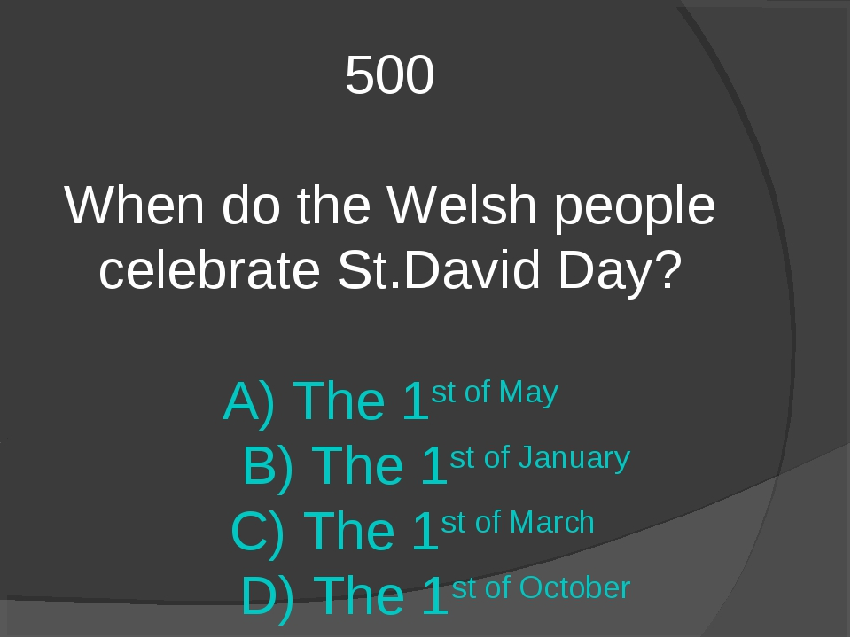 500 When do the Welsh people celebrate St.David Day? A) The 1st of May B) The...
