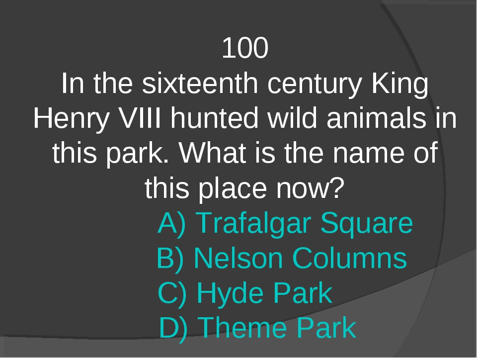 100 In the sixteenth century King Henry VIII hunted wild animals in this park...