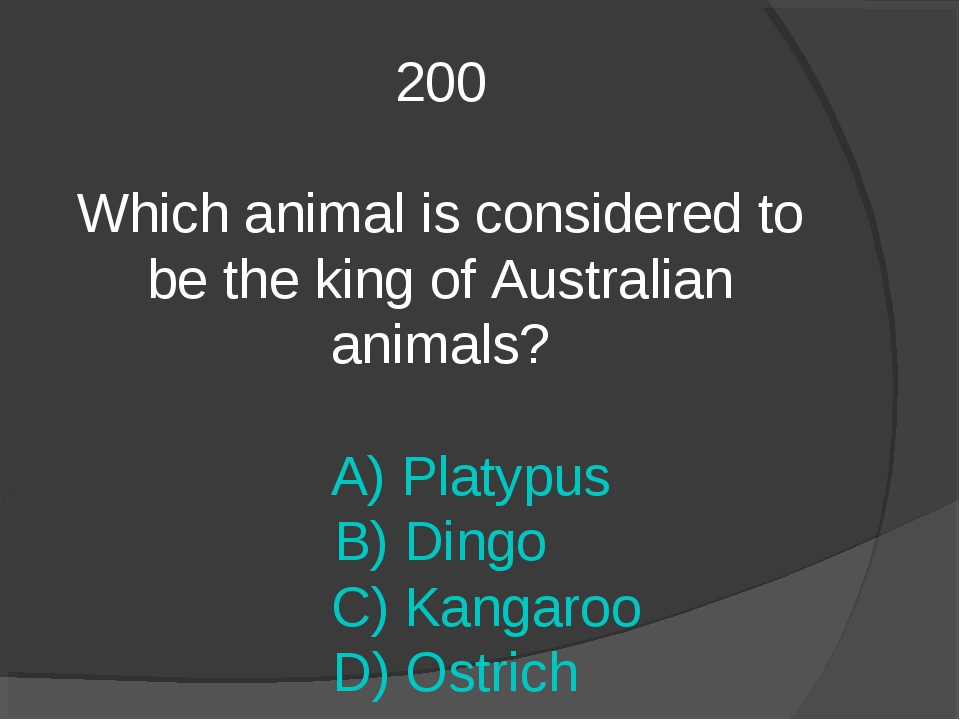 200 Which animal is considered to be the king of Australian animals? A) Platy...