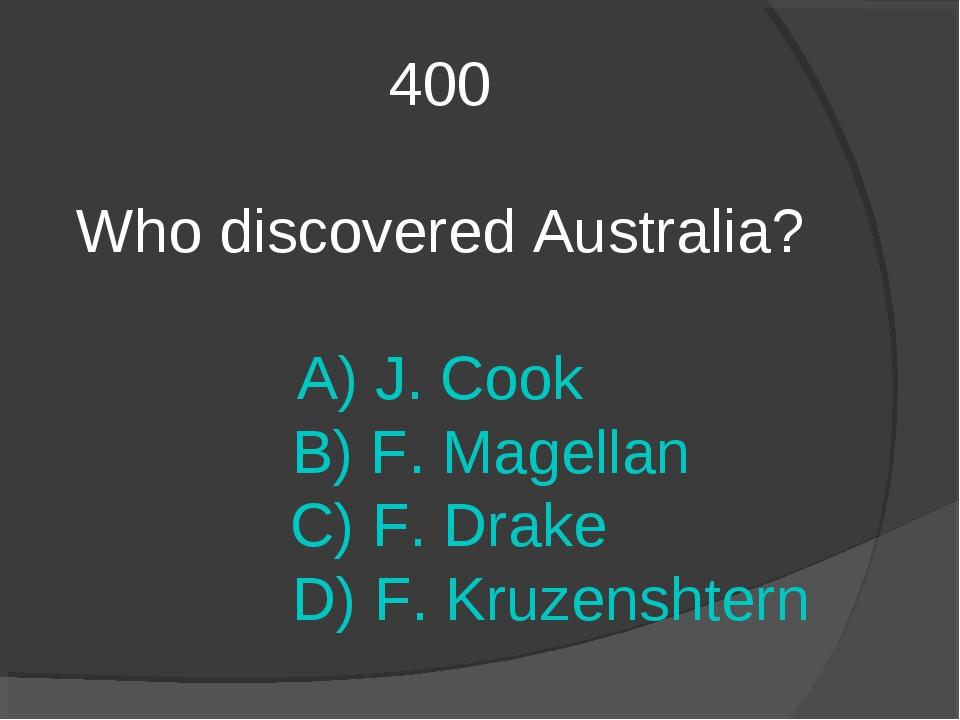 400 Who discovered Australia? A) J. Cook B) F. Magellan C) F. Drake D) F. Kru...
