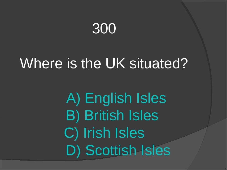 300 Where is the UK situated? A) English Isles B) British Isles C) Irish Isle...