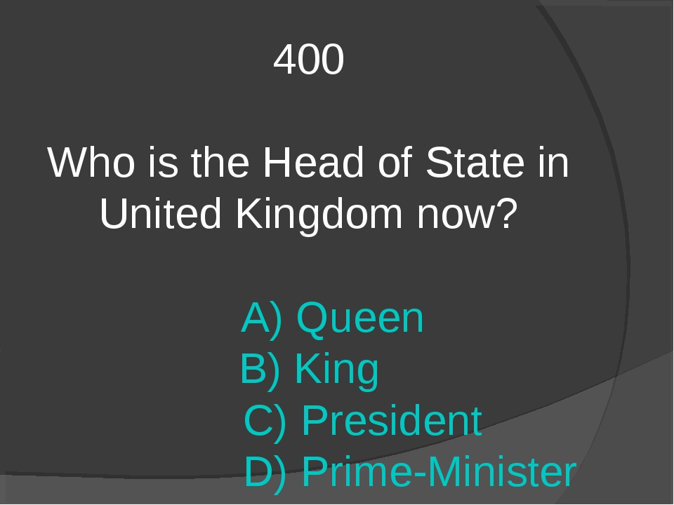 400 Who is the Head of State in United Kingdom now? A) Queen B) King C) Presi...