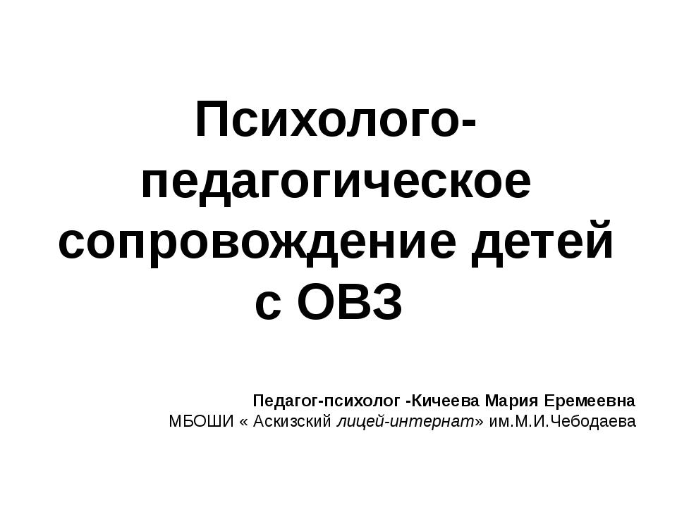 Психолого-педагогическое сопровождение детей с ОВЗ Педагог-психолог -Кичеева...