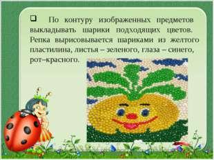 По контуру изображенных предметов выкладывать шарики подходящих цветов. Репк