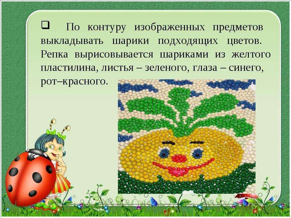По контуру изображенных предметов выкладывать шарики подходящих цветов. Репк...