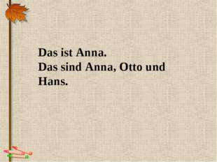 Das ist Anna. Das sind Anna, Otto und Hans.