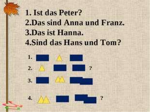 1. Ist das Peter? 2.Das sind Anna und Franz. 3.Das ist Hanna. 4.Sind das Hans