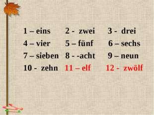 1 – eins 2 - zwei 3 - drei 4 – vier 5 – fünf 6 – sechs 7 – sieben 8 - -acht 9