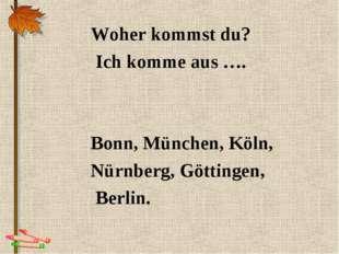 Woher kommst du? Ich komme aus …. Bonn, München, Köln, Nürnberg, Göttingen, B
