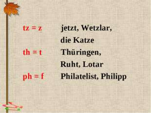 . tz = z jetzt, Wetzlar, die Katze th = t Thüringen, Ruht, Lotar ph = f Phila