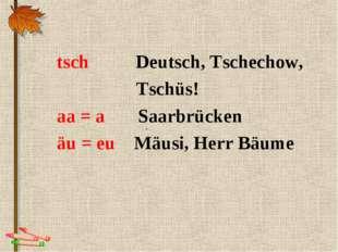 . tsch Deutsch, Tschechow, Tschüs! aa = a Saarbrücken äu = eu Mäusi, Herr Bäume
