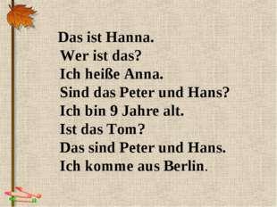 Das ist Hanna. Wer ist das? Ich heiße Anna. Sind das Peter und Hans? Ich bin
