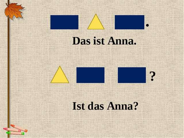 Das ist Anna. Ist das Anna? . ?