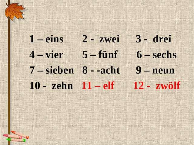 1 – eins 2 - zwei 3 - drei 4 – vier 5 – fünf 6 – sechs 7 – sieben 8 - -acht 9...