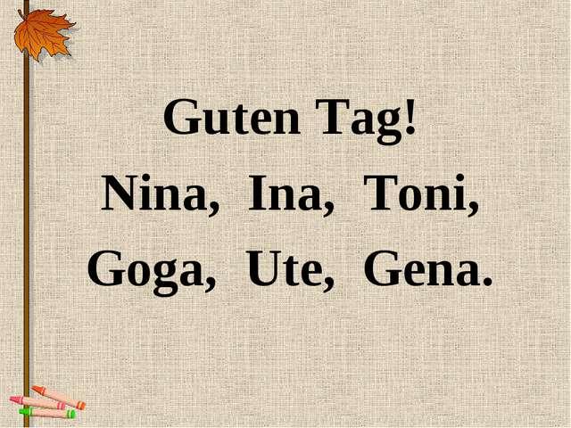 Guten Tag! Nina, Ina, Toni, Goga, Ute, Gena.