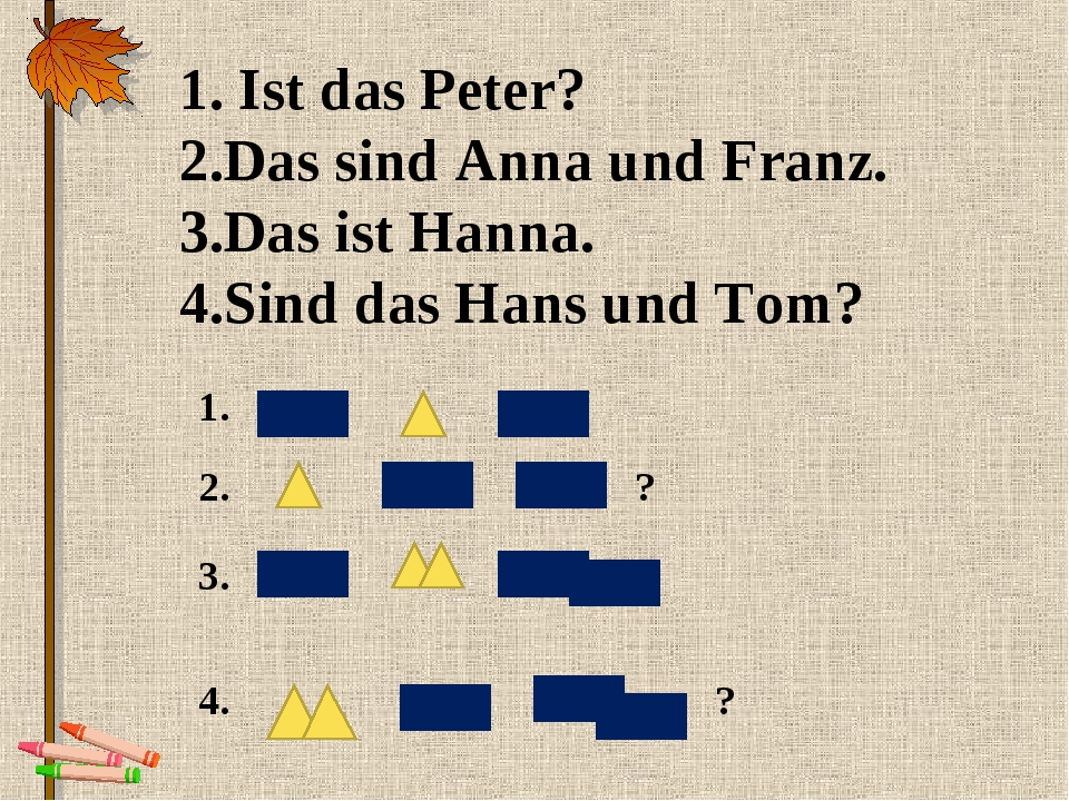 1. Ist das Peter? 2.Das sind Anna und Franz. 3.Das ist Hanna. 4.Sind das Hans...