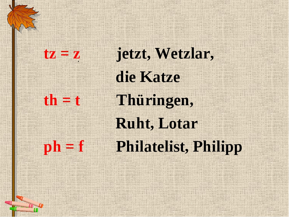. tz = z jetzt, Wetzlar, die Katze th = t Thüringen, Ruht, Lotar ph = f Phila...