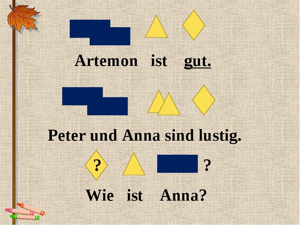 Artemon ist gut. Peter und Anna sind lustig. Wie ist Anna? ? ?