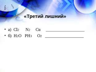 а) Cl2 N2 Cu __________________ б) Н2О PH3 O2 __________________ «Третий лишн