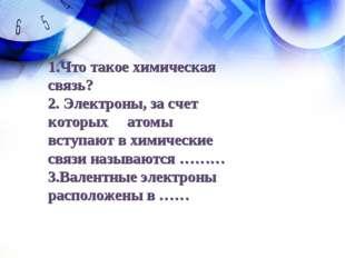 1.Что такое химическая связь? 2. Электроны, за счет которых атомы вступают в