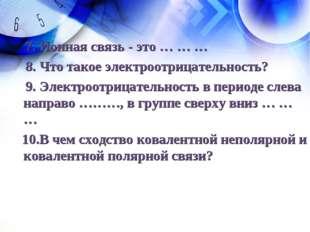7. Ионная связь - это … … … 8. Что такое электроотрицательность? 9. Электроо