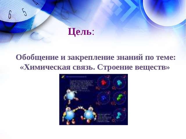 Обобщение и закрепление знаний по теме: «Химическая связь. Строение веществ»...