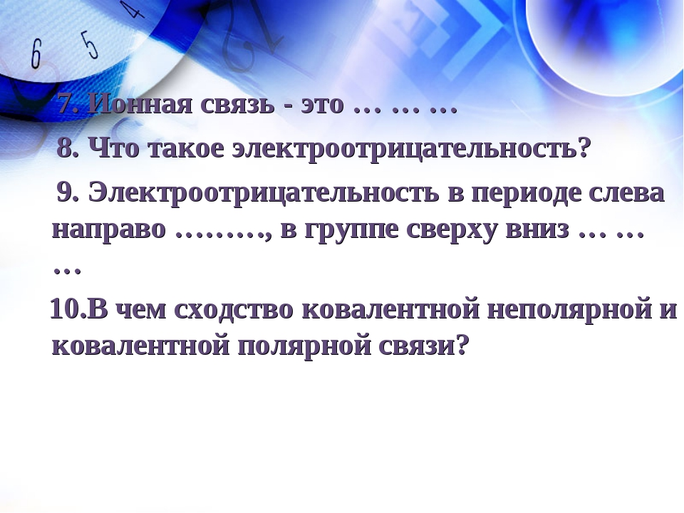 7. Ионная связь - это … … … 8. Что такое электроотрицательность? 9. Электроо...