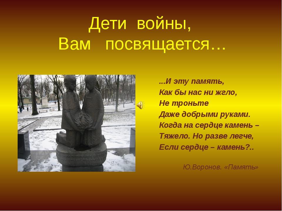 Дети войны, Вам посвящается… ...И эту память, Как бы нас ни жгло, Не троньте...