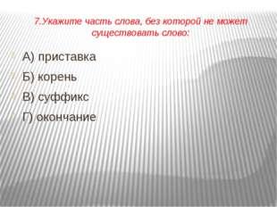 7.Укажите часть слова, без которой не может существовать слово: А) приставка