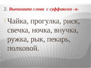 2. Выпишите слова с суффиксом –к- Чайка, прогулка, риск, свечка, ночка, внучк