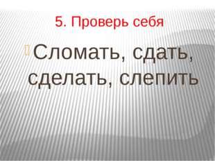 5. Проверь себя Сломать, сдать, сделать, слепить
