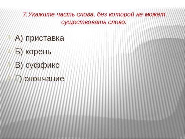 7.Укажите часть слова, без которой не может существовать слово: А) приставка...