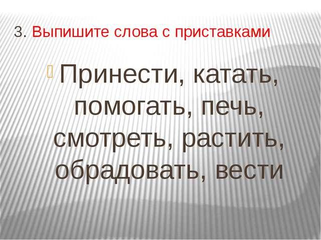 3. Выпишите слова с приставками Принести, катать, помогать, печь, смотреть, р...