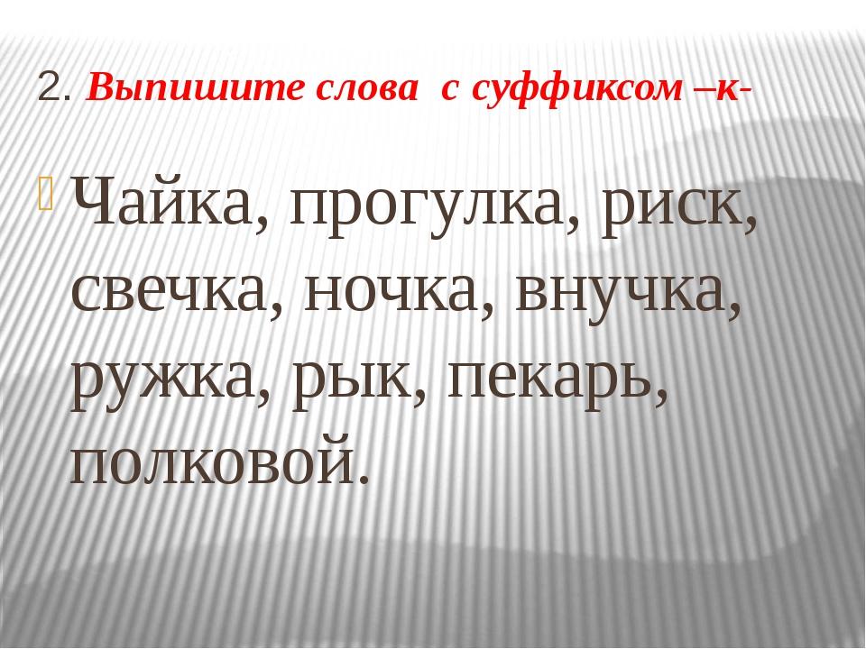 2. Выпишите слова с суффиксом –к- Чайка, прогулка, риск, свечка, ночка, внучк...