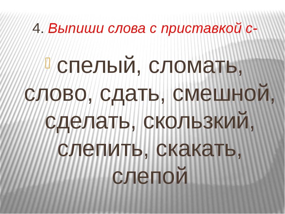 4. Выпиши слова с приставкой с- спелый, сломать, слово, сдать, смешной, сдела...