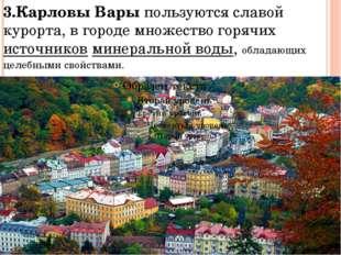 3.Карловы Вары пользуются славой курорта, в городе множество горячих источник