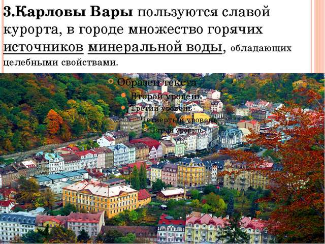 3.Карловы Вары пользуются славой курорта, в городе множество горячих источник...