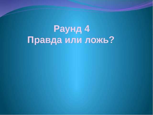 Раунд 4 Правда или ложь?