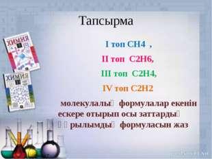 Тапсырма І топ СН4 , ІІ топ С2Н6, ІІІ топ С2Н4, ІV топ С2Н2 молекулалық форму