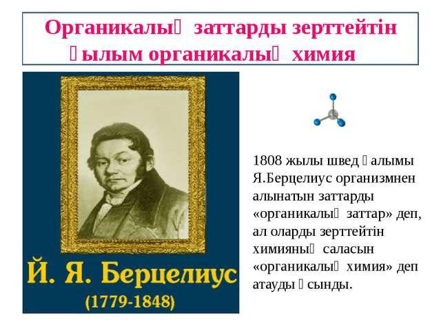 Органикалық заттарды зерттейтін ғылым органикалық химия 1808 жылы швед ғалымы...